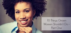 10 Things Grown Women Shouldn't Do - Part One