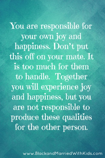 You are responsible for your own joy and happiness. Don't put this off on your mate. It is too much for them to handle.  Together you will experience joy and happiness, but you are not responsible to produce these qualities for the other person.